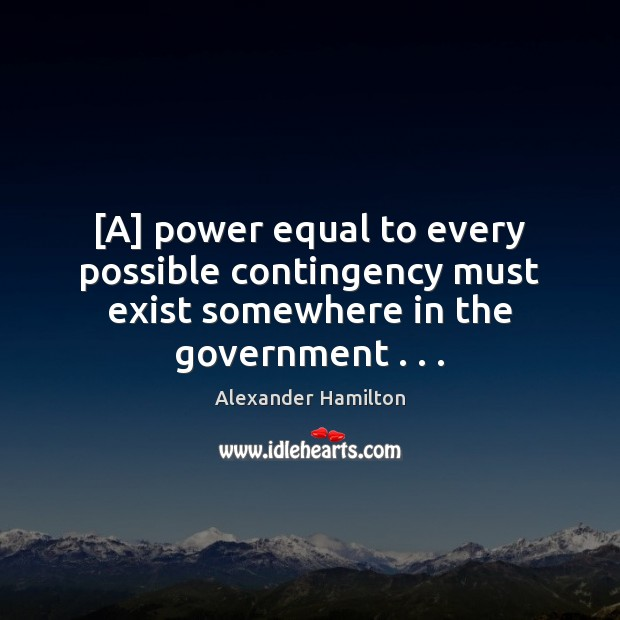 Image, [A] power equal to every possible contingency must exist somewhere in the government . . .