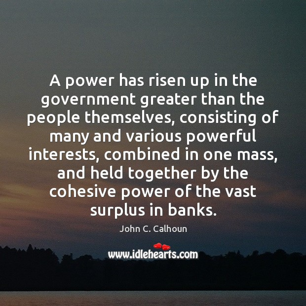 A power has risen up in the government greater than the people Image