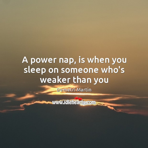 A power nap, is when you sleep on someone who's weaker than you Image