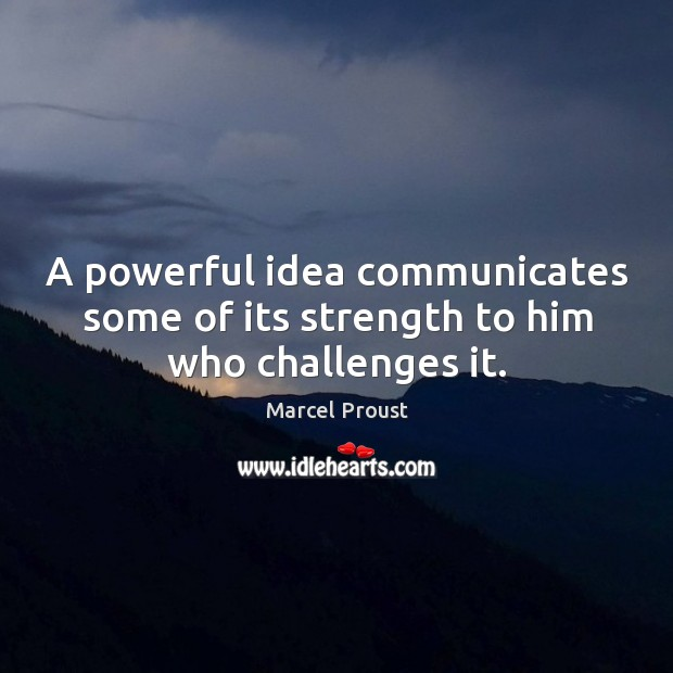 Image, A powerful idea communicates some of its strength to him who challenges it.