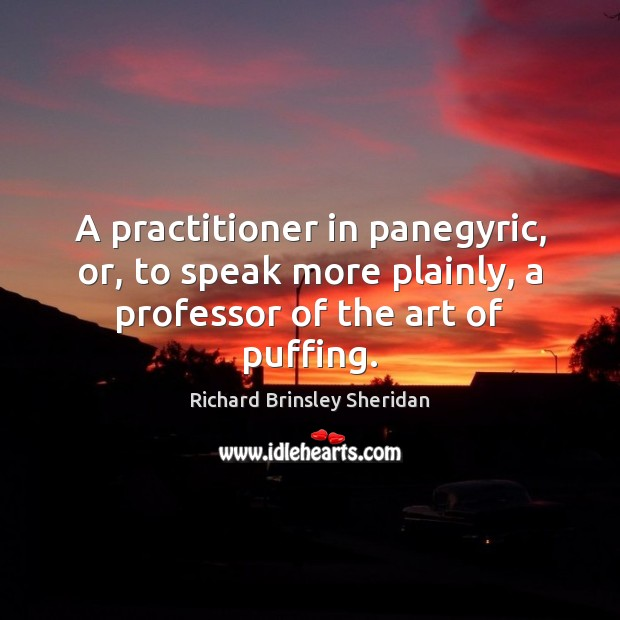 A practitioner in panegyric, or, to speak more plainly, a professor of the art of puffing. Richard Brinsley Sheridan Picture Quote