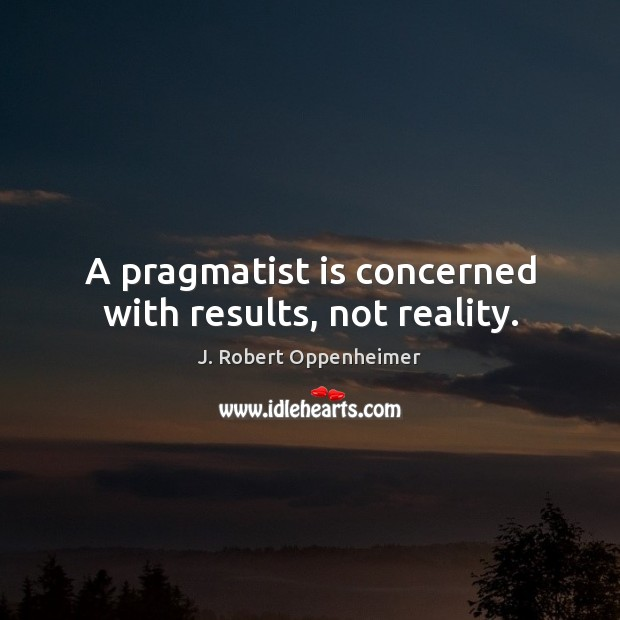 A pragmatist is concerned with results, not reality. Reality Quotes Image