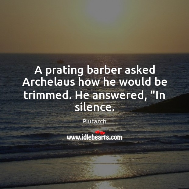 """A prating barber asked Archelaus how he would be trimmed. He answered, """"In silence. Plutarch Picture Quote"""