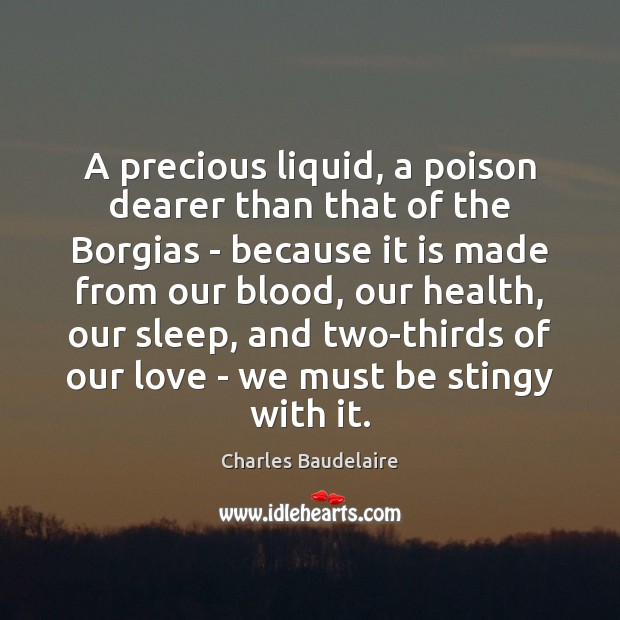A precious liquid, a poison dearer than that of the Borgias – Charles Baudelaire Picture Quote