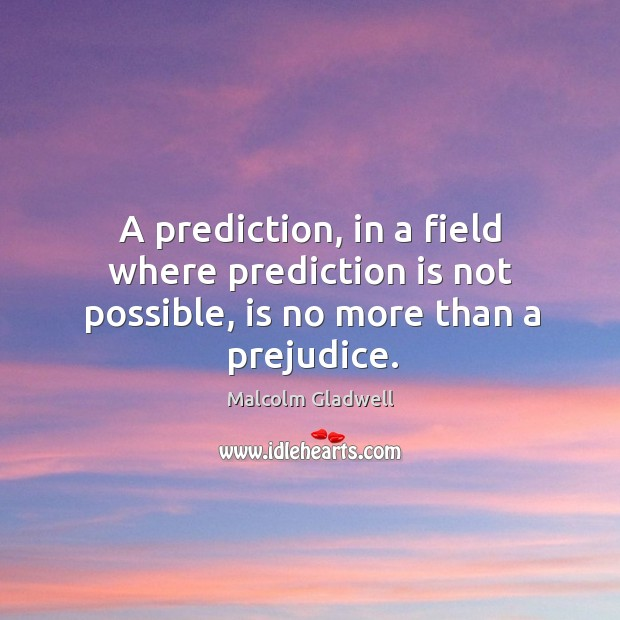 Image, A prediction, in a field where prediction is not possible, is no more than a prejudice.