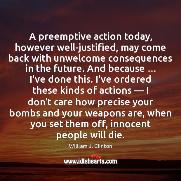 A preemptive action today, however well-justified, may come back with unwelcome consequences William J. Clinton Picture Quote