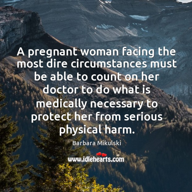 A pregnant woman facing the most dire circumstances must be able to count on her Barbara Mikulski Picture Quote
