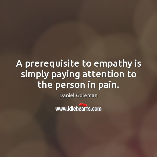 A prerequisite to empathy is simply paying attention to the person in pain. Daniel Goleman Picture Quote