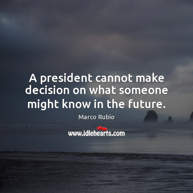 A president cannot make decision on what someone might know in the future. Marco Rubio Picture Quote