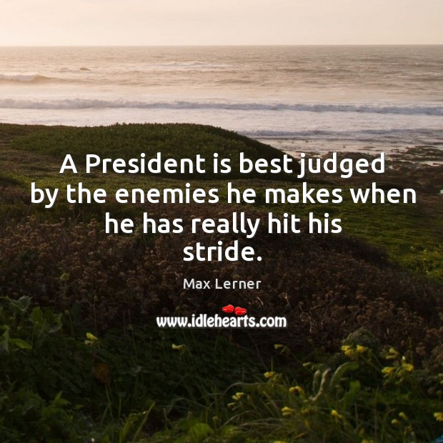 A president is best judged by the enemies he makes when he has really hit his stride. Max Lerner Picture Quote