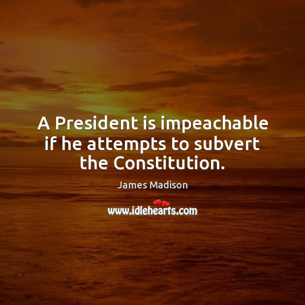 A President is impeachable if he attempts to subvert the Constitution. James Madison Picture Quote