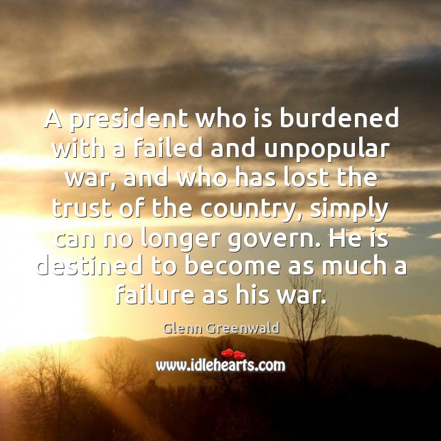 A president who is burdened with a failed and unpopular war, and Glenn Greenwald Picture Quote