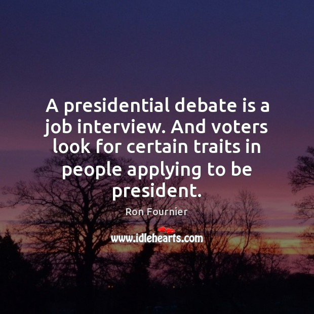 A presidential debate is a job interview. And voters look for certain Ron Fournier Picture Quote
