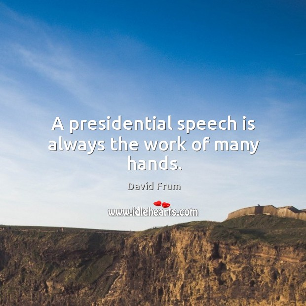 A presidential speech is always the work of many hands. David Frum Picture Quote