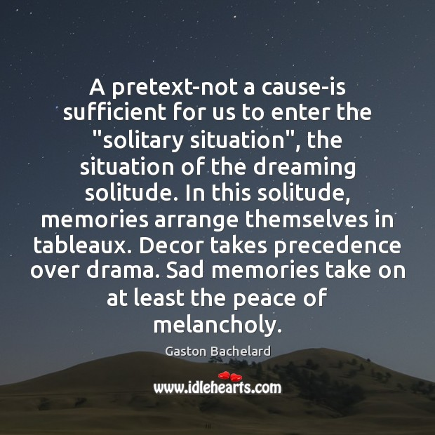 """A pretext-not a cause-is sufficient for us to enter the """"solitary situation"""", Gaston Bachelard Picture Quote"""