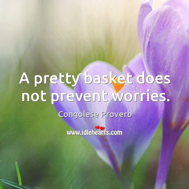 A pretty basket does not prevent worries. Congolese Proverbs Image