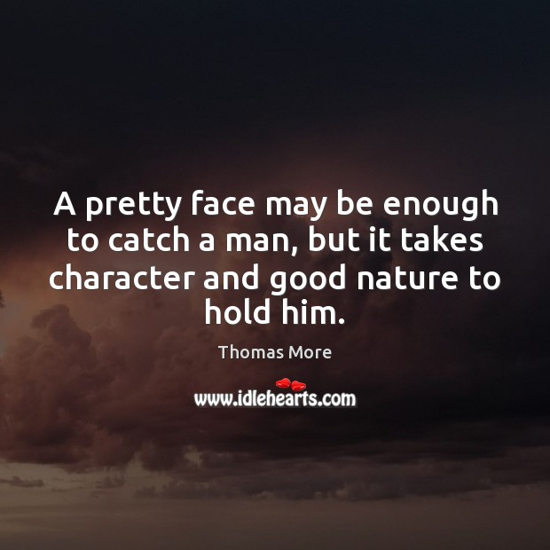 A pretty face may be enough to catch a man, but it Thomas More Picture Quote