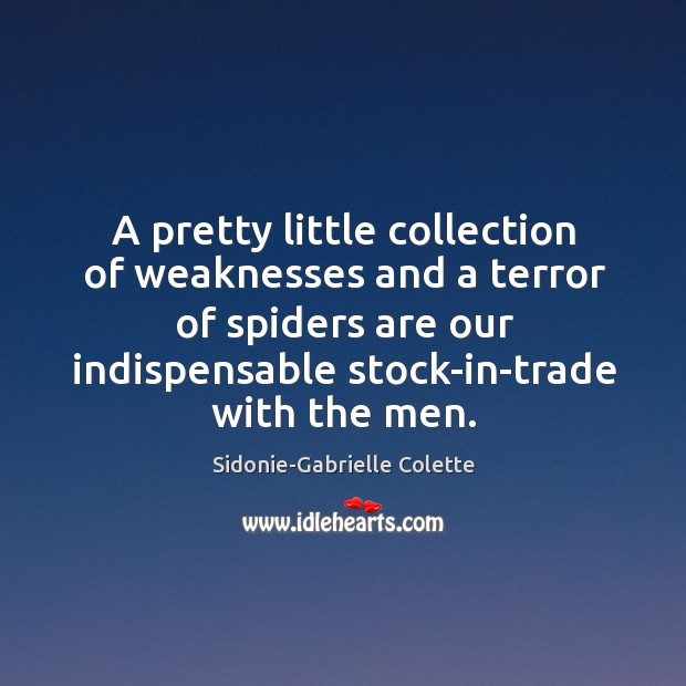 A pretty little collection of weaknesses and a terror of spiders are our indispensable stock-in-trade with the men. Sidonie-Gabrielle Colette Picture Quote