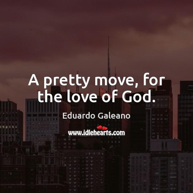 A pretty move, for the love of God. Eduardo Galeano Picture Quote