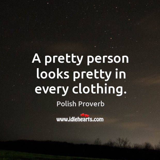 A pretty person looks pretty in every clothing. Polish Proverbs Image