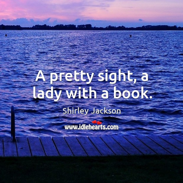 A pretty sight, a lady with a book. Shirley Jackson Picture Quote