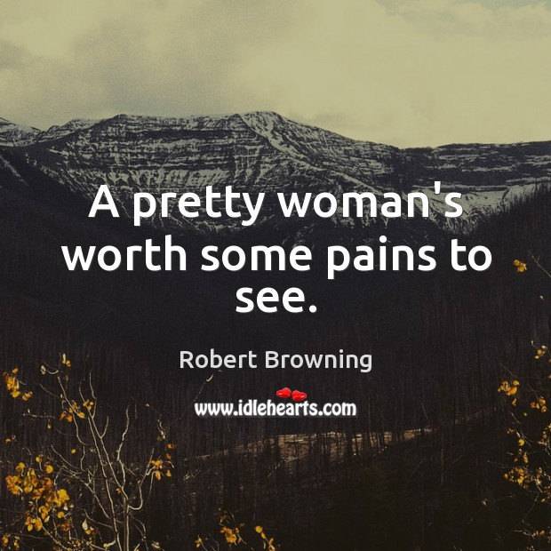 Image, A pretty woman's worth some pains to see.