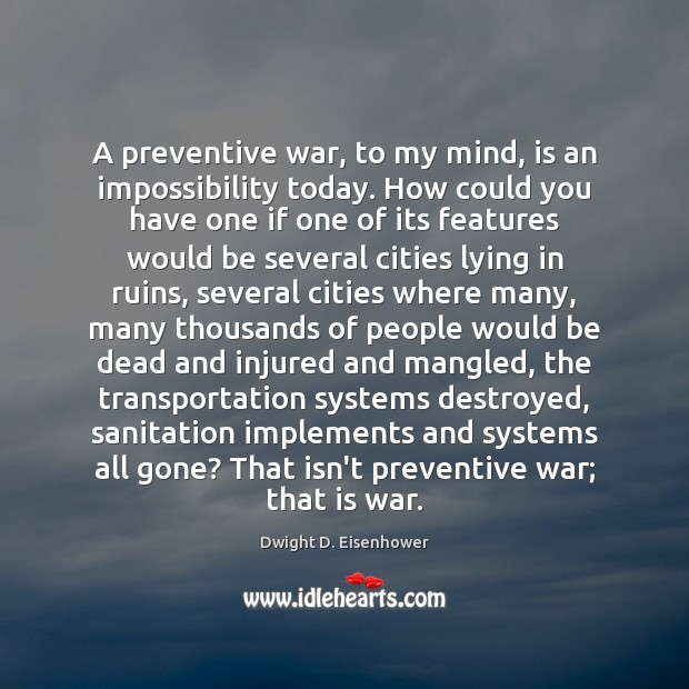 A preventive war, to my mind, is an impossibility today. How could Image