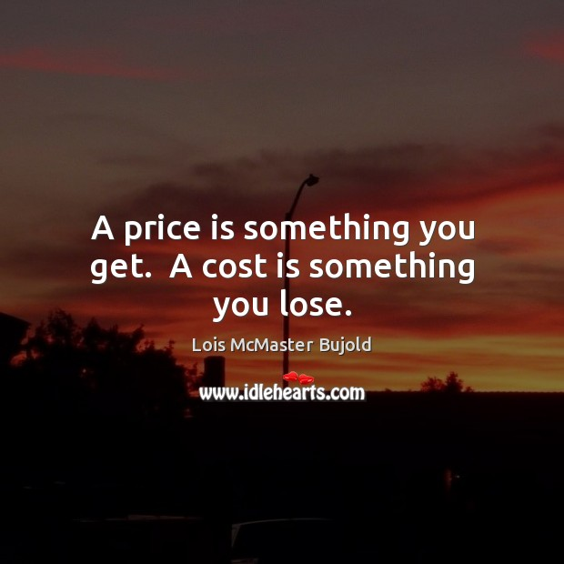A price is something you get.  A cost is something you lose. Image