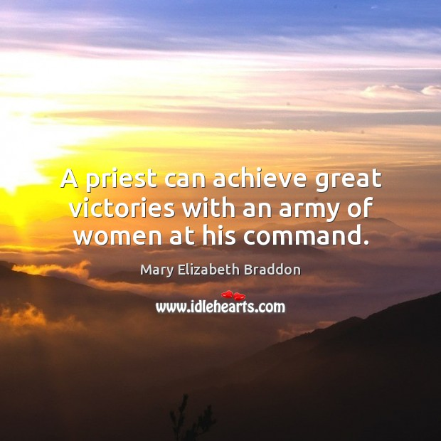 A priest can achieve great victories with an army of women at his command. Mary Elizabeth Braddon Picture Quote