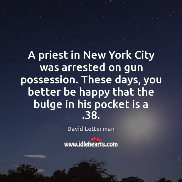 A priest in New York City was arrested on gun possession. These David Letterman Picture Quote