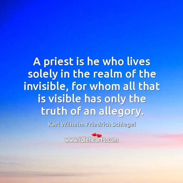 A priest is he who lives solely in the realm of the invisible Image