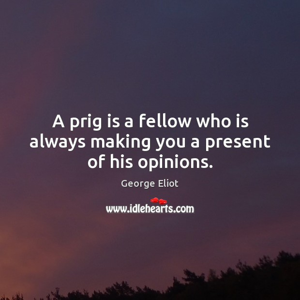 Image, A prig is a fellow who is always making you a present of his opinions.