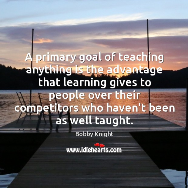 A primary goal of teaching anything is the advantage that learning gives Image