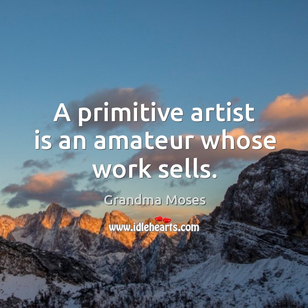 A primitive artist is an amateur whose work sells. Grandma Moses Picture Quote