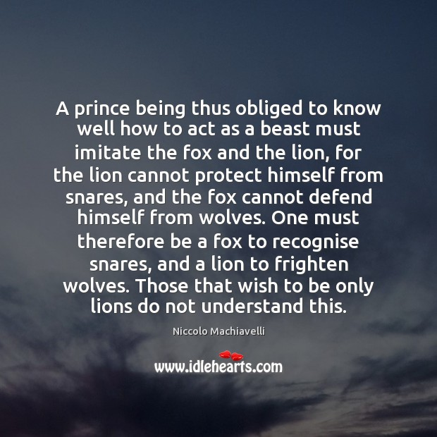 A prince being thus obliged to know well how to act as Niccolo Machiavelli Picture Quote