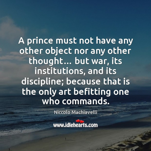 Image, A prince must not have any other object nor any other thought…