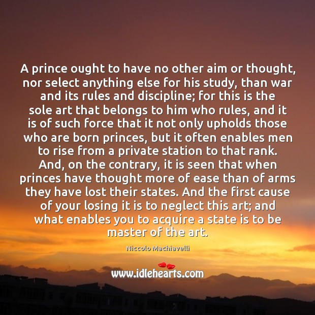 A prince ought to have no other aim or thought, nor select Image