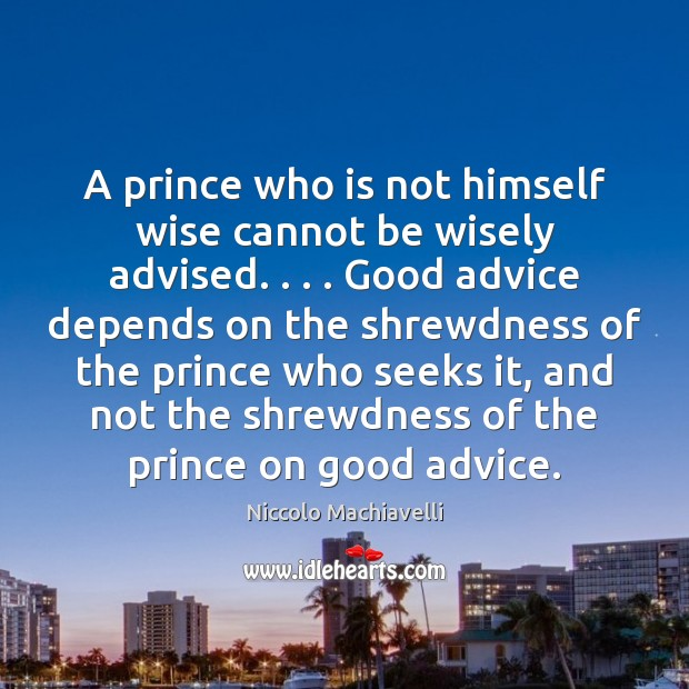 A prince who is not himself wise cannot be wisely advised. . . . Good Niccolo Machiavelli Picture Quote