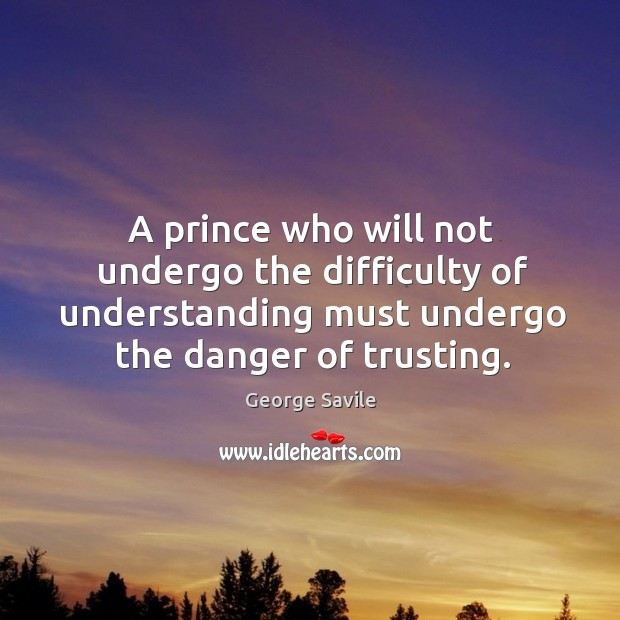 A prince who will not undergo the difficulty of understanding must undergo the danger of trusting. Image
