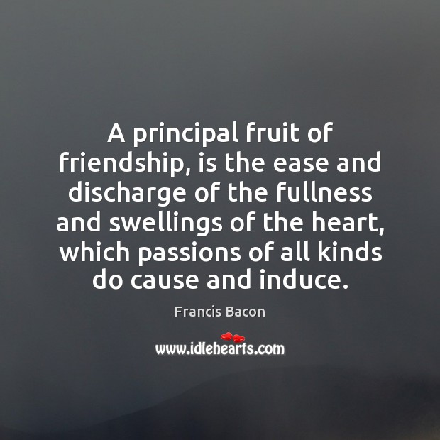 Image, A principal fruit of friendship, is the ease and discharge of the