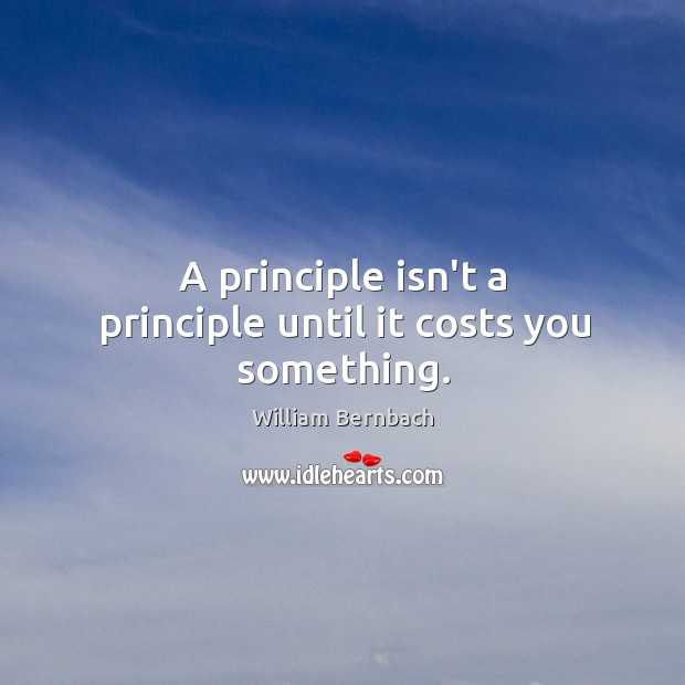 A principle isn't a principle until it costs you something. William Bernbach Picture Quote