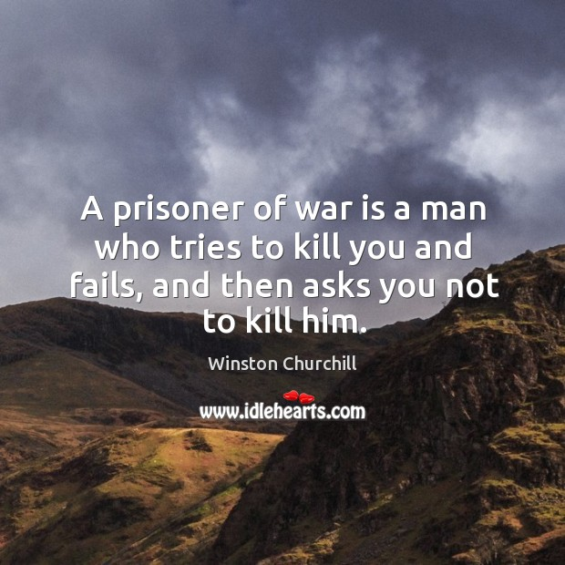 Image, A prisoner of war is a man who tries to kill you and fails, and then asks you not to kill him.