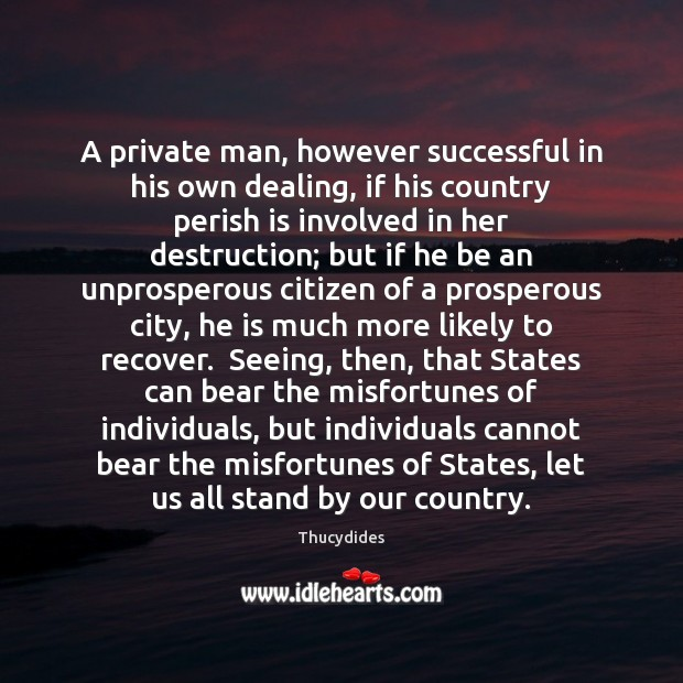 A private man, however successful in his own dealing, if his country Image