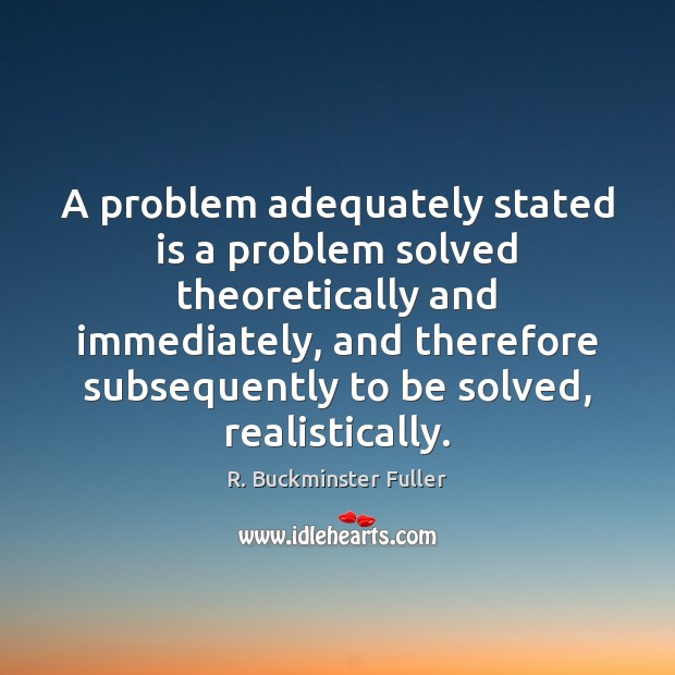 A problem adequately stated is a problem solved theoretically and immediately, and R. Buckminster Fuller Picture Quote