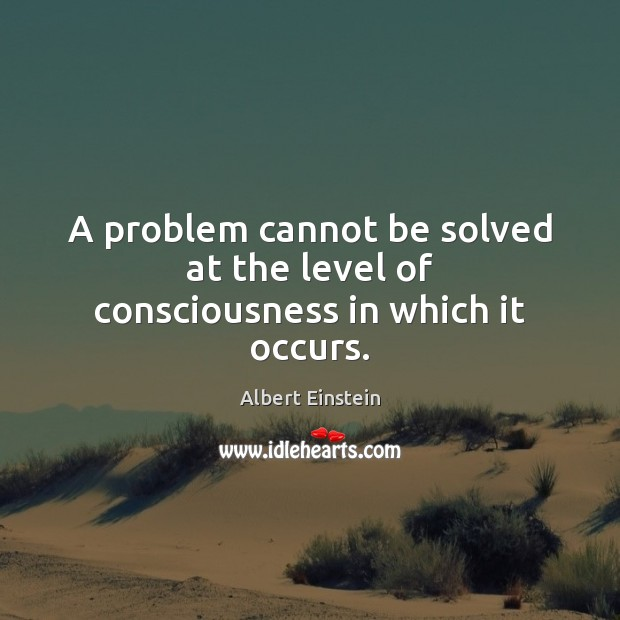 A problem cannot be solved at the level of consciousness in which it occurs. Albert Einstein Picture Quote
