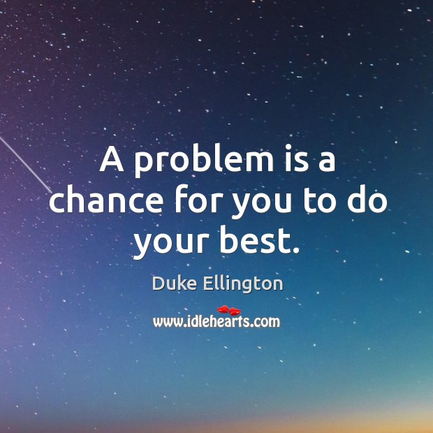 A problem is a chance for you to do your best. Image