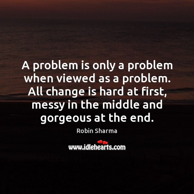 A problem is only a problem when viewed as a problem. All Robin Sharma Picture Quote