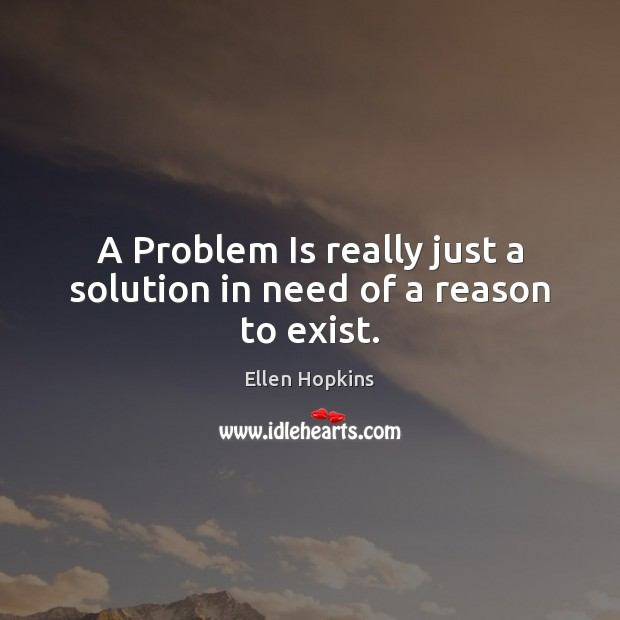 A Problem Is really just a solution in need of a reason to exist. Ellen Hopkins Picture Quote
