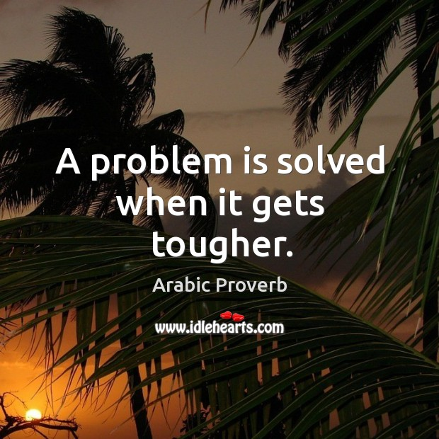Image, A problem is solved when it gets tougher.