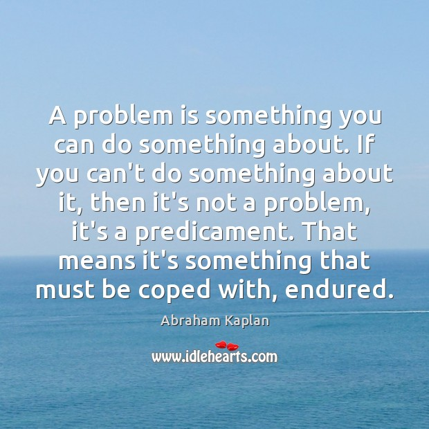 Image, A problem is something you can do something about. If you can't